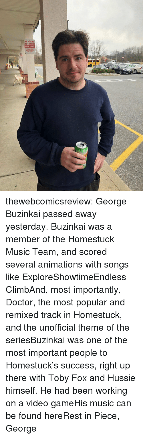 animations: ND PARKIN  NO STA  FIRE LANE thewebcomicsreview:  George Buzinkai passed away yesterday. Buzinkai was a member of the Homestuck Music Team, and scored several animations with songs like ExploreShowtimeEndless ClimbAnd, most importantly, Doctor, the most popular and remixed track in Homestuck, and the unofficial theme of the seriesBuzinkai was one of the most important people to Homestuck's success, right up there with Toby Fox and Hussie himself. He had been working on a video gameHis music can be found hereRest in Piece, George