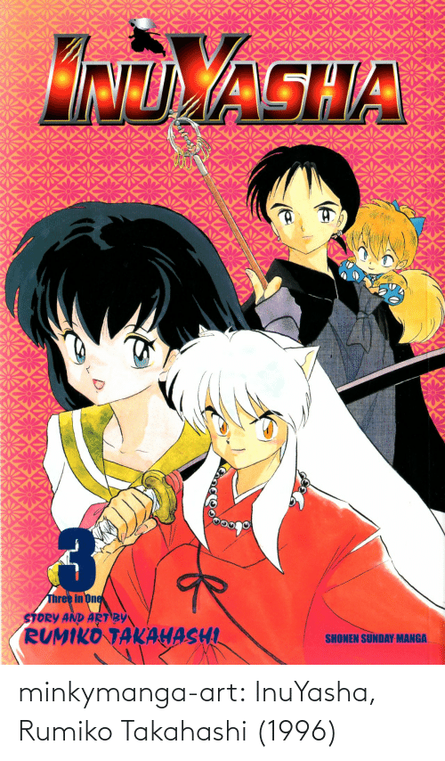 Manga: NDAGHA  Three in One  STORY AND ART BY  RUMIKO TAKAHASHI  SHONEN SUNDAY MANGA. minkymanga-art:  InuYasha, Rumiko Takahashi (1996)