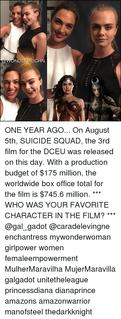 Suicide Squad: NDERVAUGHN  WONDERVAU ONE YEAR AGO... On August 5th, SUICIDE SQUAD, the 3rd film for the DCEU was released on this day. With a production budget of $175 million, the worldwide box office total for the film is $745.6 million. *** WHO WAS YOUR FAVORITE CHARACTER IN THE FILM? *** @gal_gadot @caradelevingne enchantress mywonderwoman girlpower women femaleempowerment MulherMaravilha MujerMaravilla galgadot unitetheleague princessdiana dianaprince amazons amazonwarrior manofsteel thedarkknight