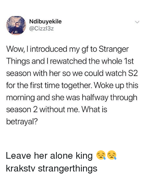 Being Alone, Memes, and Wow: Ndibuyekile  @Cizzl3z  AlIl  Wow, I introduced my gf to Stranger  Things and I rewatched the whole 1st  season with her so we could watch S2  for the first time together. Woke up this  morning and she was halfway through  season 2 without me. What is  betrayal? Leave her alone king 😪😪 krakstv strangerthings