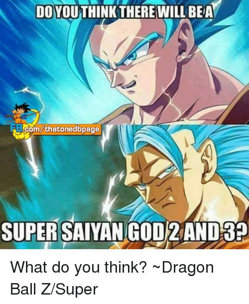 Memes, Dragon Ball Z, and 🤖: NDOYOUTHINK THERE WILL BEA  .com/thatonedbpage  SUPER  SAIYANGOD 2 AND What do you think? ~Dragon Ball Z/Super