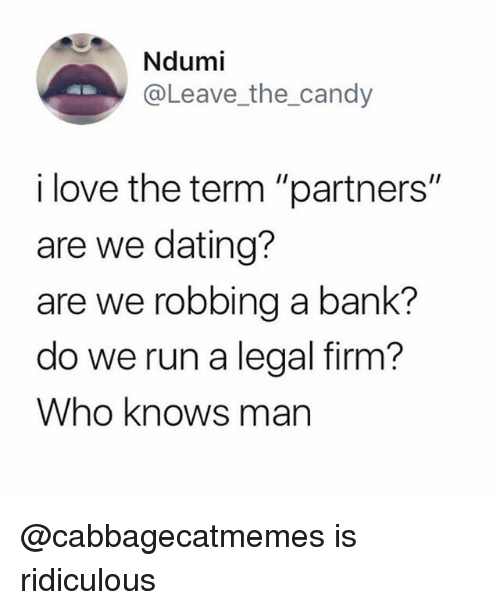 "Candy, Dating, and Funny: Ndumi  @Leave_the_candy  i love the term ""partners""  are we dating?  are we robbing a bank?  do we run a legal firm?  Who knows man @cabbagecatmemes is ridiculous"