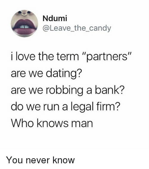 "Candy, Dating, and Love: Ndumi  @Leave_the_candy  i love the term ""partners""  are we dating?  are we robbing a bank?  do we run a legal firm?  Who knows man You never know"