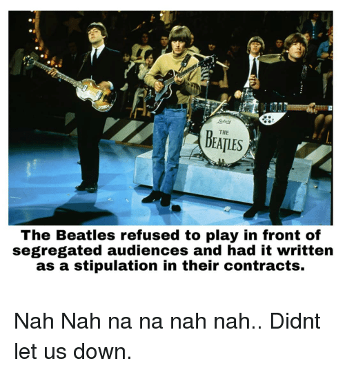 The Beatles: ndutg  THE  DEATLES  The Beatles refused to play in front of  segregated audiences and had it written  as a stipulation in their contracts. Nah Nah na na nah nah.. Didnt let us down.