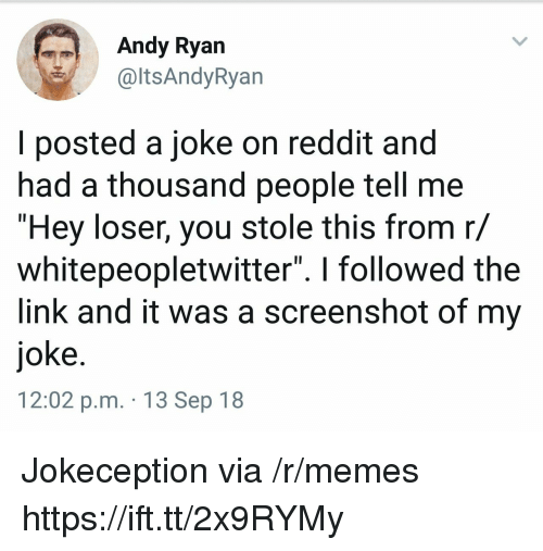 "Memes, Reddit, and Link: ndy Ryan  @ltsAndyRyan  l posted a joke on reddit and  nad a thousand people tell me  ""Hey loser, you stole this from r/  whitepeopletwitter"". I followed the  link and it was a screenshot of my  joke  12:02 p.m. 13 Sep 18 Jokeception via /r/memes https://ift.tt/2x9RYMy"