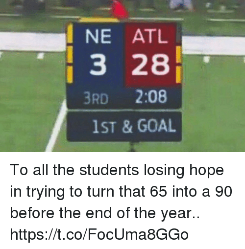 Funny, Goal, and Hope: NE ATL  3 28  3RD 2:08  ST & GOAL To all the students losing hope in trying to turn that 65 into a 90 before the end of the year.. https://t.co/FocUma8GGo
