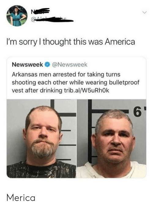 merica: Ne  I'm sorry I thought this was America  Newsweek  @Newsweek  Arkansas men arrested for taking turns  shooting each other while wearing bulletproof  vest after drinking trib.al/W5uRhOk Merica