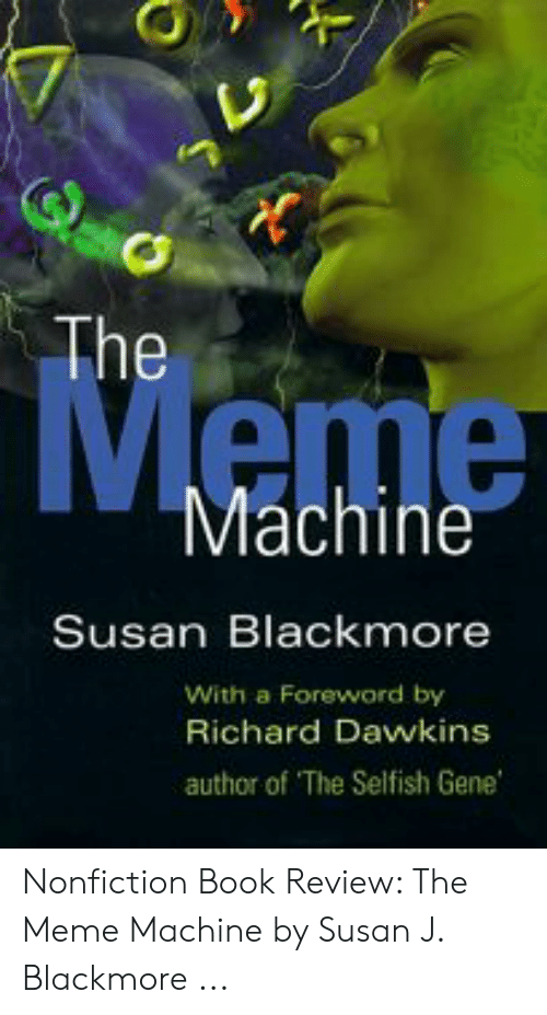 Susan Blackmore: ne  Meme  Machine  Susan Blackmore  With a Foreword by  Richard Davwkins  author of The Selfish Gene Nonfiction Book Review: The Meme Machine by Susan J. Blackmore ...