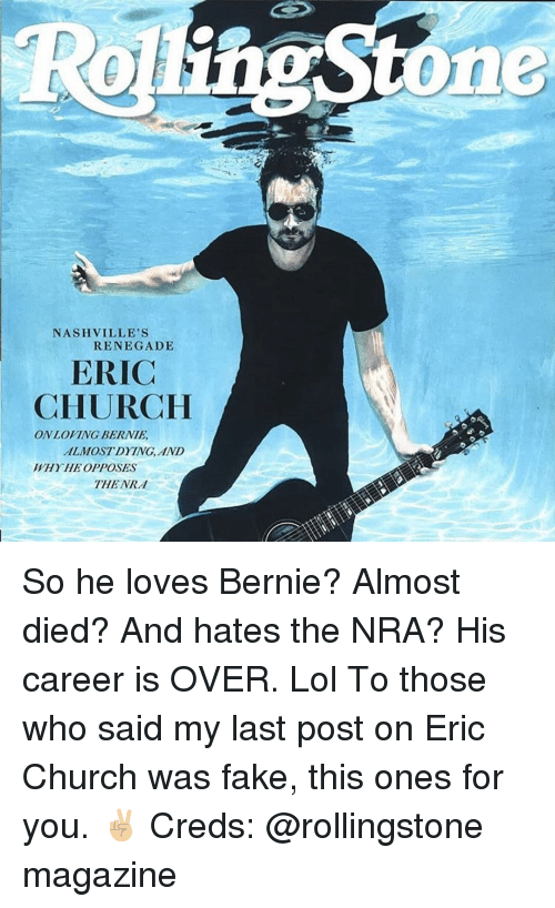 Church, Fake, and Lol: ne  NASHVILLE'S  RENEGADE  ERIC  CHURCH  ON LOVING BERNIE  ALMOSTDYING, AND  WHYHE OPPOSES  THE NRd So he loves Bernie? Almost died? And hates the NRA? His career is OVER. Lol To those who said my last post on Eric Church was fake, this ones for you. ✌🏼 Creds: @rollingstone magazine