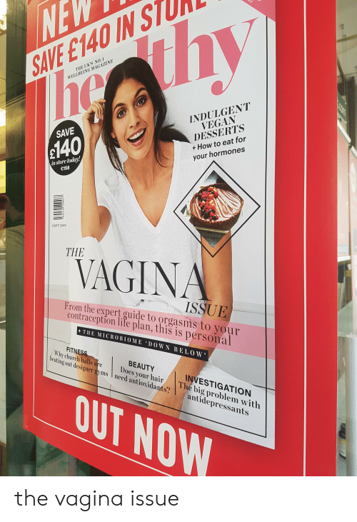 indulgent: NE  SAVE E140 IN ST  he ihy  THE UK'S NO.1  WELLBEING MAGAZINE  INDULGENT  VEGAN  SAVE  DESSERTS  $140  + How to eat for  your hormones  in store today!  €158  day  SEPT 2019  THE  VAGINA  J  ISSUE  From the expert guide to orgasms to your  contraception life plan, this is personal  THE MICROBIOME DOWN BE LOW  FITNESS  Why church halls are  beating out designer gyms need antioxidants?  BEAUTY  Does your hair  INVESTIGATION  The big problem with  antidepressants  OUT NOW  LCOmm  5010 2907  So0 the vagina issue