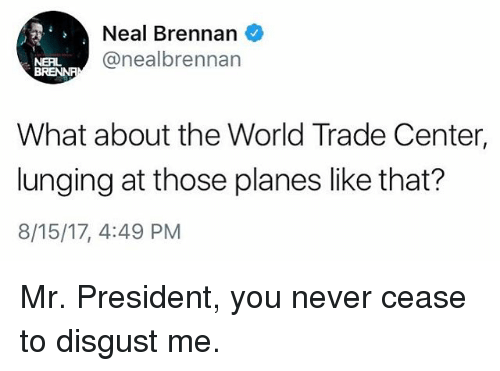 Centere: Neal Brennan  @nealbrennan  NERL  What about the World Trade Center,  lunging at those planes like that?  8/15/17, 4:49 PM Mr. President, you never cease to disgust me.