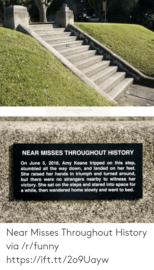 tripped: NEAR MISSES THROUGHOUT HISTORY  On June 5, 2016, Amy Keane tripped on this step,  stumbled all the way down, and landed on her feet.  She raised her hands in triumph and turned around,  but there were no strangers nearby to witness her  victory. She sat on the steps and stared into space for  a while, then wandered home slowly and went to bed. Near Misses Throughout History via /r/funny https://ift.tt/2o9Uayw