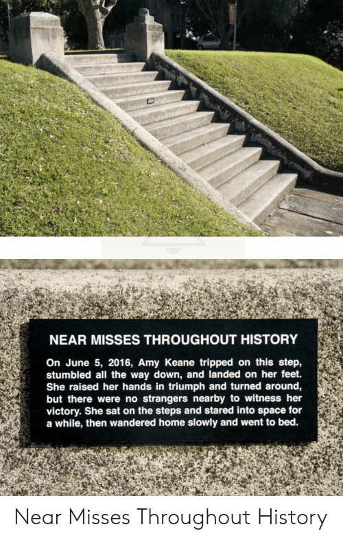 tripped: NEAR MISSES THROUGHOUT HISTORY  On June 5, 2016, Amy Keane tripped on this step,  stumbled all the way down, and landed on her feet.  She raised her hands in triumph and turned around,  but there were no strangers nearby to witness her  victory. She sat on the steps and stared into space for  a while, then wandered home slowly and went to bed. Near Misses Throughout History