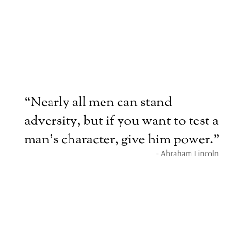 "Abraham: ""Nearly all men can stand  adversity, but if you want to test a  man's character, give him power.""  - Abraham Lincoln"