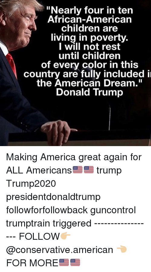 """American Dream: """"Nearly four in ten  African-American  children are  living in poverty.  I will not rest  until children  of every color in this  country are fully included i  the American Dream.""""  Donald Trump Making America great again for ALL Americans🇺🇸🇺🇸 trump Trump2020 presidentdonaldtrump followforfollowback guncontrol trumptrain triggered ------------------ FOLLOW👉🏼 @conservative.american 👈🏼 FOR MORE🇺🇸🇺🇸"""