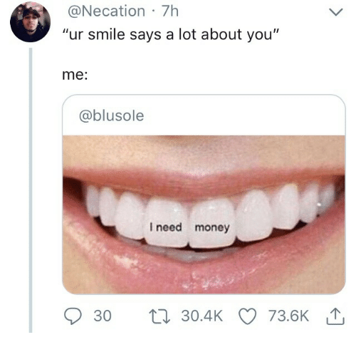 """Money, Smile, and You: @Necation 7h  """"ur smile says a lot about you""""  me:  @blusole  I need money  30 t30.4KO 73.6K"""