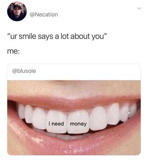 "Money, Smile, and You: @Necation  ""ur smile says a lot about you""  me:  @blusole  I need money"