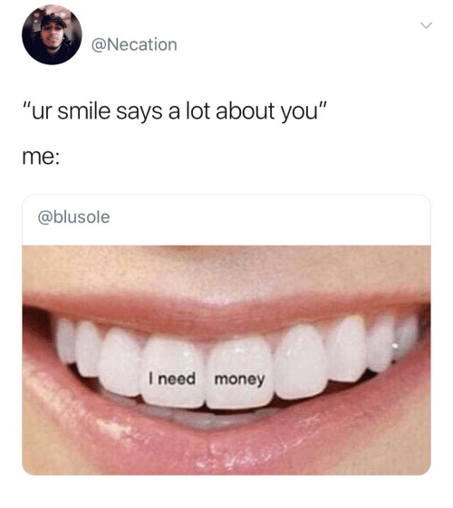 """i need money: @Necation  """"ur smile says a lot about you""""  me:  @blusole  I need money"""
