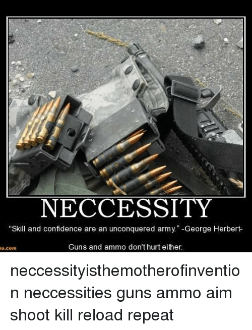 aime: NECCESSITY  Skill and confidence are an unconquered army  George Herbert  Guns and ammo don't hurt either.  e.com neccessityisthemotherofinvention neccessities guns ammo aim shoot kill reload repeat