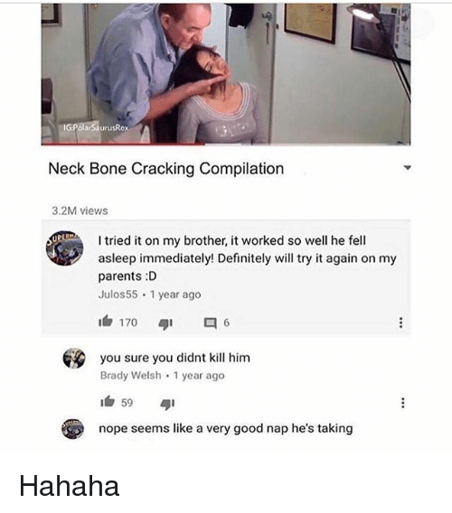 Definitely, Memes, and Parents: Neck Bone Cracking Compilation  3.2M views  I tried it on my brother, it worked so well he fell  asleep immediately! Definitely will try it again on my  parents :D  Julos55 1 year ago  1白170  ダ1  6  you sure you didnt kill him  Brady Welsh 1 year ago  nope seems like a very good nap he's taking Hahaha