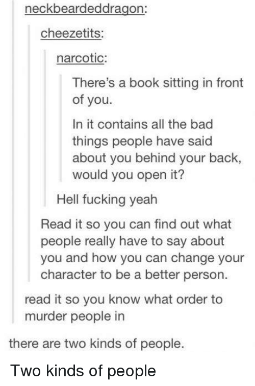 Bad, Fucking, and Memes: neckbeardeddragon:  cheezetits:  narcotic:  There's a book sitting in front  of you  In it contains all the bad  things people have said  about you behind your back,  would you open it?  Hell fucking yeah  Read it so you can find out what  people really have to say about  u and how you can change your  character to be a better person.  read it so you know what order to  murder people in  there are two kinds of people. Two kinds of people