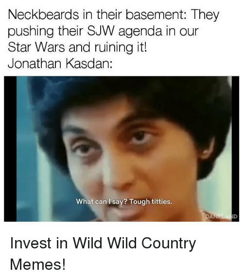 Country Memes: Neckbeards in their basement: They  pushing their SJW agenda in our  Star Wars and ruining it!  Jonathan Kasdan:  What can I say? Tough titties.  ID