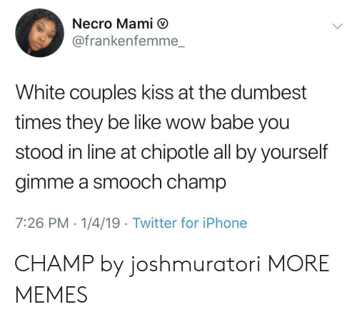 mami: Necro Mami D  @frankenfemme.  White couples kiss at the dumbest  times they be like wow babe you  stood in line at chipotle all by yourself  gimme a smooch champ  7:26 PM- 1/4/19 Twitter for iPhone CHAMP by joshmuratori MORE MEMES