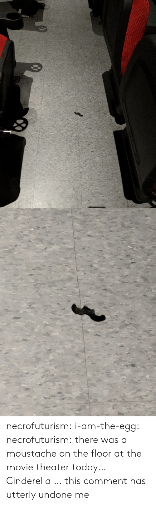 Cinderella : necrofuturism:  i-am-the-egg:  necrofuturism:  there was a moustache on the floor at the movie theater today…  Cinderella …  this comment has utterly undone me