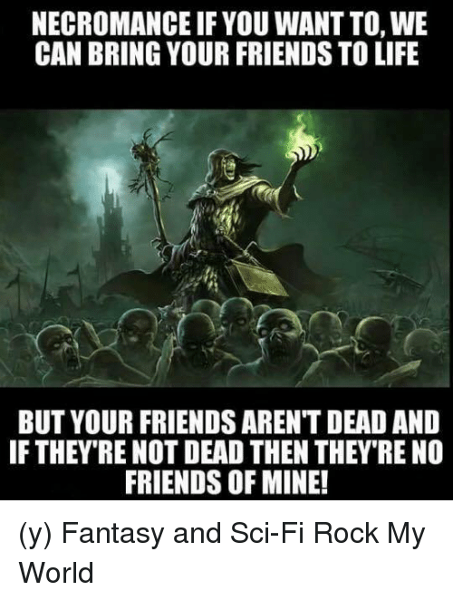 Friends, Life, and Memes: NECROMANCE IF YOU WANTTO,WE  CAN BRING YOUR FRIENDS TO LIFE  BUT YOUR FRIENDS ARENT DEAD AND  IF THEY RE NOT DEAD THEN THEY RE NO  FRIENDS OF MINE! (y) Fantasy and Sci-Fi Rock My World