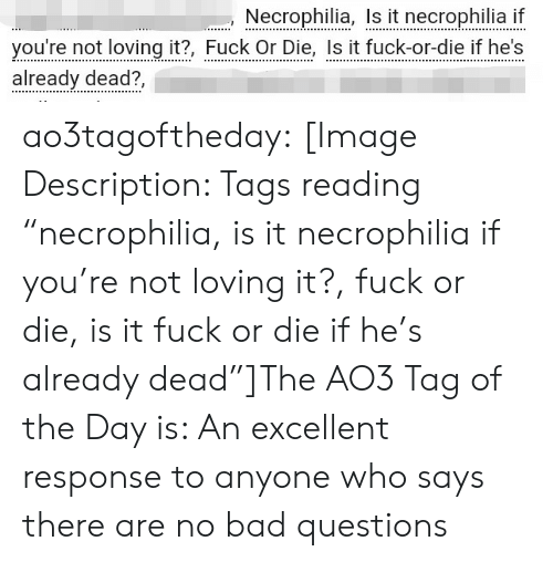 """tags: Necrophilia, I it necrophilia i  you're not loving it?, Fuck Or Die, Is it fuck-or-die if he's  already dead?, ao3tagoftheday:  [Image Description: Tags reading """"necrophilia, is it necrophilia if you're not loving it?, fuck or die, is it fuck or die if he's already dead""""]The AO3 Tag of the Day is: An excellent response to anyone who says there are no bad questions"""