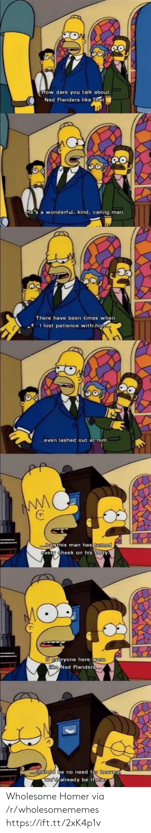 Patience: Ned Flanders like tia  He's a wonderful, kind, caring man.  There have been times when  Ilost patience with himes  oabutsthis man has turned  very cheek on his body  fveryone here were  Tke Ned Flanderso  0ehered be no need for heaven  we'd already be there Wholesome Homer via /r/wholesomememes https://ift.tt/2xK4p1v