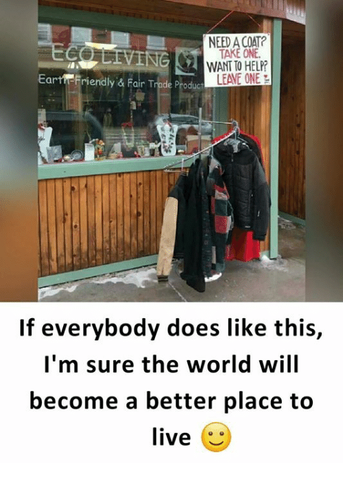 Memes, Live, and World: NEED A COAT?  TAKE ONE  Eartr Friendly & Fair Trade Produc  LEAVE ONE  If everybody does like this,  I'm sure the world will  become a better place to  liveじ