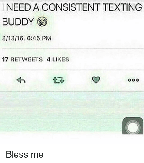 NEED a CONSISTENT TEXTING BUDDY 31316 645 PM 17 RETWEETS 4