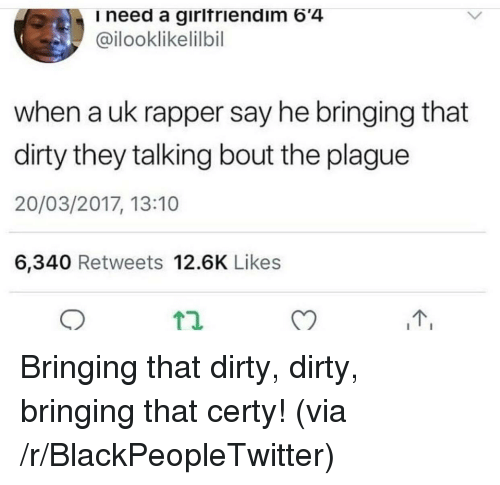 Blackpeopletwitter, Dirty, and Plague: need a girifriendim 64  @ilooklikelilbil  when a uk rapper say he bringing that  dirty they talking bout the plague  20/03/2017, 13:10  6,340 Retweets 12.6K Likes  T2.  T, <p>Bringing that dirty, dirty, bringing that certy! (via /r/BlackPeopleTwitter)</p>