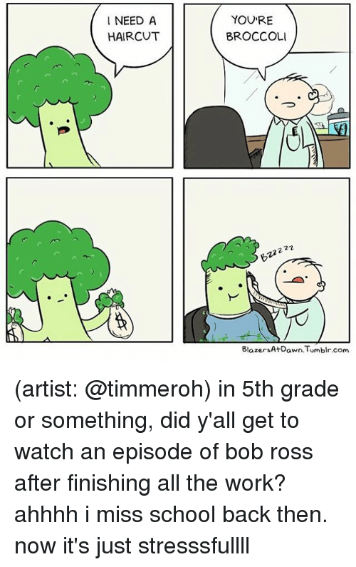Haircut, Memes, and School: NEED A  HAIRCUT  YOURE  BROCCOLI  22  Tumblr.com  Blazers AtDawn.Tu (artist: @timmeroh) in 5th grade or something, did y'all get to watch an episode of bob ross after finishing all the work? ahhhh i miss school back then. now it's just stresssfullll