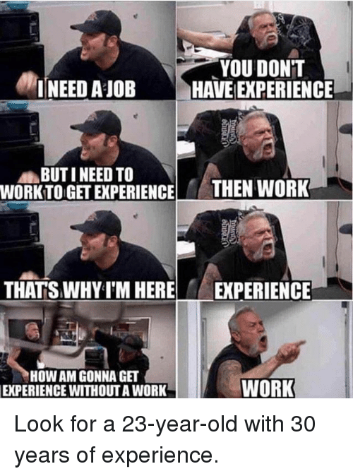 Work Work: NEED AIOB  YOU DONT  HAVE EXPERIENCE  BUTI NEED TO  WORKTO GET EXPERIENCE  THEN WORK  THATS WHYT'M HERE  EXPERIENCE  HOW AM GONNA GET  EXPERIENCE WITHOUT A WORK  WORK Look for a 23-year-old with 30 years of experience.