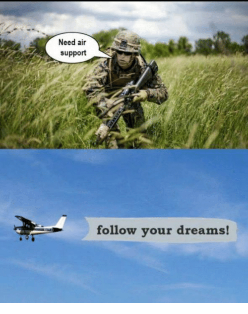 dank: Need air  support  follow your dreams!