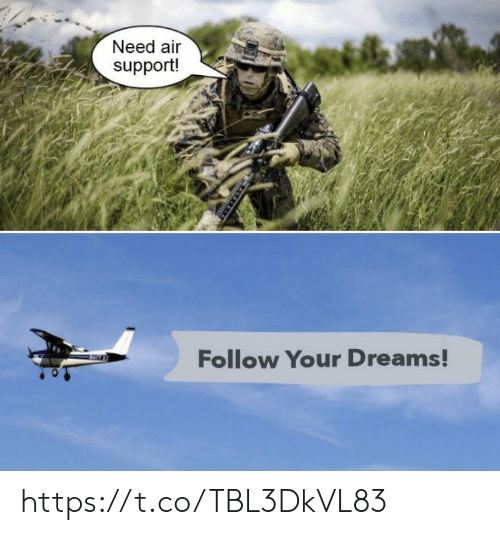 Follow Your: Need air  support!  Follow Your Dreams! https://t.co/TBL3DkVL83