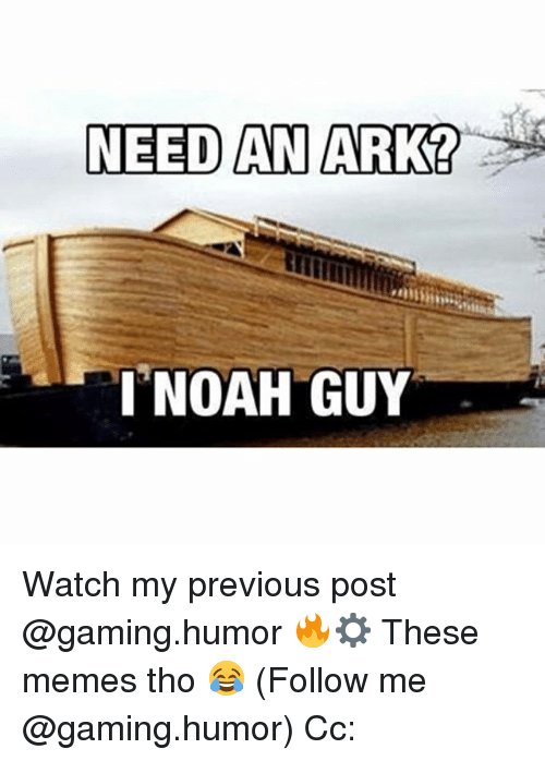 Memes, Noah, and Watch: NEED AN ARK  I NOAH GUY Watch my previous post @gaming.humor 🔥⚙️ These memes tho 😂 (Follow me @gaming.humor) Cc: