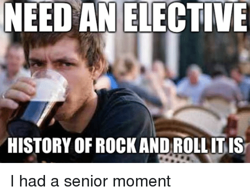 Senior Moment: NEED AN ELECTIVE  HISTORY OF ROCK ANDROLLITIS I had a senior moment