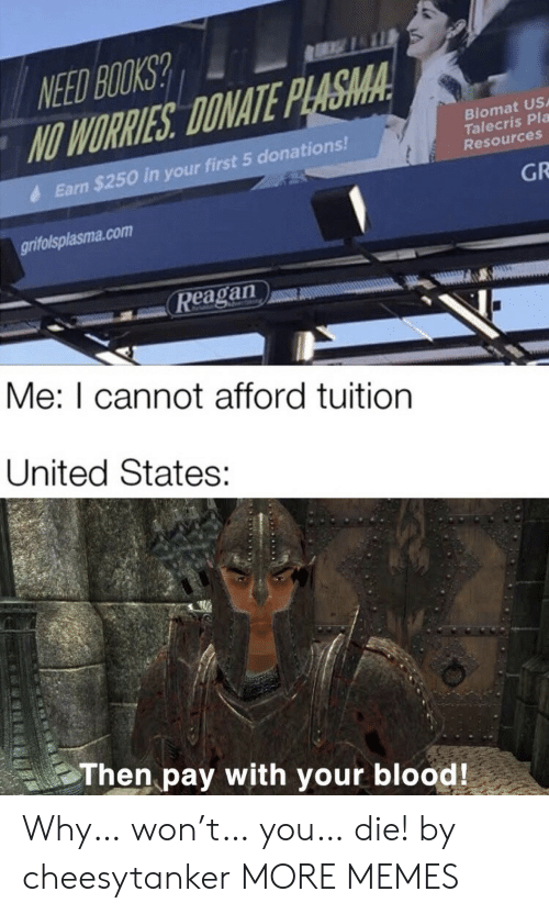 worries: NEED BOOKS?  NO WORRIES DONATE PLASMA  Biomat US  Talecris Pla  Resources  Earn $250 in your first 5 donations!  GR  grifolsplasma.com  Reagan  Me: I cannot afford tuition  United States:  Then pay with your blood! Why… won't… you… die! by cheesytanker MORE MEMES
