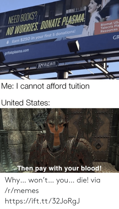 worries: NEED BOOKS?  NO WORRIES DONATE PLASMA  Biomat US  Talecris Pla  Resources  Earn $250 in your first 5 donations!  GR  grifolsplasma.com  Reagan  Me: I cannot afford tuition  United States:  Then pay with your blood! Why… won't… you… die! via /r/memes https://ift.tt/32JoRgJ