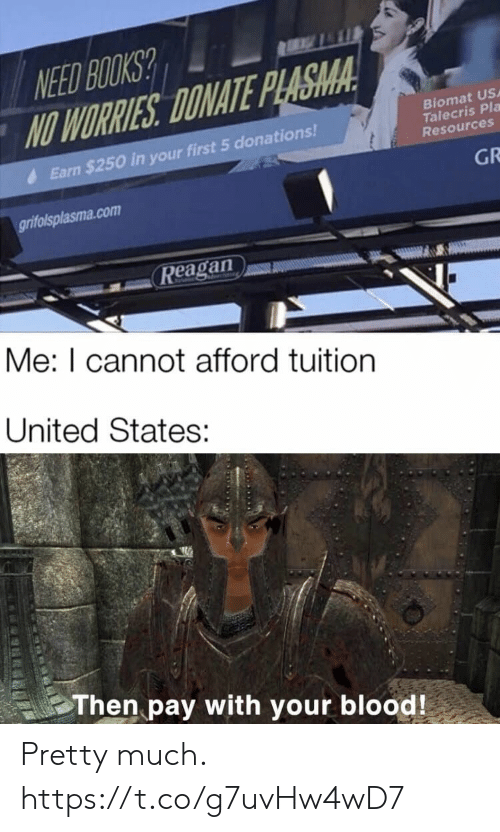 earn: NEED BOOKS?  NO WORRIES DONATE PLASMA  Biomat USA  Talecris Pla  Resources  Earn $250 in your first 5 donations!  GR  grifolsplasma.com  Reagan  Me: I cannot afford tuition  United States:  Then pay with your blood! Pretty much. https://t.co/g7uvHw4wD7