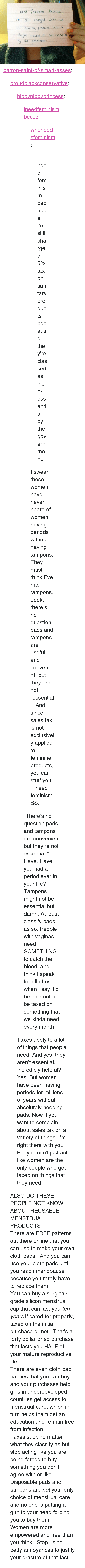 "petty: need feminism because  I'm still charged 5% tax  Sanitary products because  neure classed as non-essential  by he government  On <p><a href=""http://patron-saint-of-smart-asses.tumblr.com/post/118452125879/proudblackconservative-hippynippyprincess"" class=""tumblr_blog"">patron-saint-of-smart-asses</a>:</p>  <blockquote><p><a class=""tumblr_blog"" href=""http://proudblackconservative.tumblr.com/post/118451269594/hippynippyprincess-ineedfeminismbecuz"">proudblackconservative</a>:</p>  <blockquote><p><a class=""tumblr_blog"" href=""http://hippynippyprincess.tumblr.com/post/117898435424/ineedfeminismbecuz-whoneedsfeminism-i-need"">hippynippyprincess</a>:</p><blockquote><p><a class=""tumblr_blog"" href=""http://ineedfeminismbecuz.tumblr.com/post/111279727860/whoneedsfeminism-i-need-feminism-because-im"">ineedfeminismbecuz</a>:</p>  <blockquote><p><a class=""tumblr_blog"" href=""http://whoneedsfeminism.tumblr.com/post/85513541919/i-need-feminism-because-im-still-charged-5-tax"">whoneedsfeminism</a>:</p>  <blockquote><p>I need feminism because I'm still charged 5% tax on sanitary products because they're classed as 'non-essential' by the government. </p></blockquote>  <p>I swear these women have never heard of women having periods without having tampons. They must think Eve had tampons. Look, there's no question pads and tampons are useful and convenient, but they are not ""essential"". And since sales tax is not exclusively applied to feminine products, you can stuff your ""I need feminism"" BS.</p></blockquote>  <p>""There's no question pads and tampons are convenient but they're not essential.""<br/>Have. Have you had a period ever in your life? Tampons might not be essential but damn. At least classify pads as so. People with vaginas need SOMETHING to catch the blood, and I think I speak for all of us when I say it'd be nice not to be taxed on something that we kinda need every month.</p></blockquote> <p>Taxes apply to a lot of things that people need. And yes, they aren't essential. Incredibly helpful? Yes. But women have been having periods for millions of years without absolutely needing pads. Now if you want to complain about sales tax on a variety of things, I'm right there with you. But you can't just act like women are the only people who get taxed on things that they need.</p></blockquote>  <p>ALSO DO THESE PEOPLE NOT KNOW ABOUT REUSABLE MENSTRUAL PRODUCTS</p><p>There are FREE patterns out there online that you can use to make your own cloth pads.  And you can use your cloth pads until you reach menopause because you rarely have to replace them!<br/></p><p>You can buy a surgical-grade silicon menstrual cup that can last you <i>ten years </i>if cared for properly, taxed on the initial purchase or not.  That's a forty dollar or so purchase that lasts you HALF of your mature reproductive life.<br/></p><p>There are even cloth pad panties that you can buy and your purchases help girls in underdeveloped countries get access to menstrual care, which in turn helps them get an education and remain free from infection.<br/></p><p>Taxes suck no matter what they classify as but stop acting like you are being forced to buy something you don't agree with or like. Disposable pads and tampons are <i>not</i> your only choice of menstrual care and no one is putting a gun to your head forcing you to buy them. <br/></p><p>Women are more empowered and free than you think.  Stop using petty annoyances to justify your erasure of that fact.<br/></p></blockquote>"