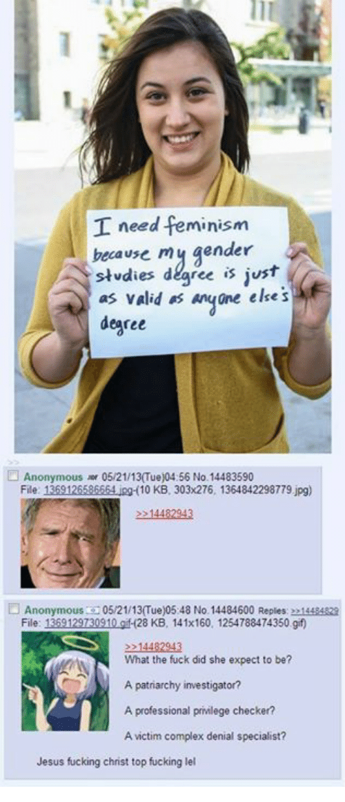 Complex, Fucking, and Gif: need feminism  because my gender  studies ree is just  as valid as ane else s  degree  Anonymous 05/21/13 Tue)04:56 No.14483590  File: 1  jpg 10 KB, 303x276, 1364842298779.jpg)  Anonymous  05/21/13 ue)05:48 No. 14484600 Reples: 2014424  File: 1  120TS0310 gif (28 KB, 141x160, 1254788474350 gif  N What the fuck did she expect to be?  A patriarchy investigator?  A professional privilege checker?  Avictim complex denial specialist?  Jesus fucking chnst top fucking lel