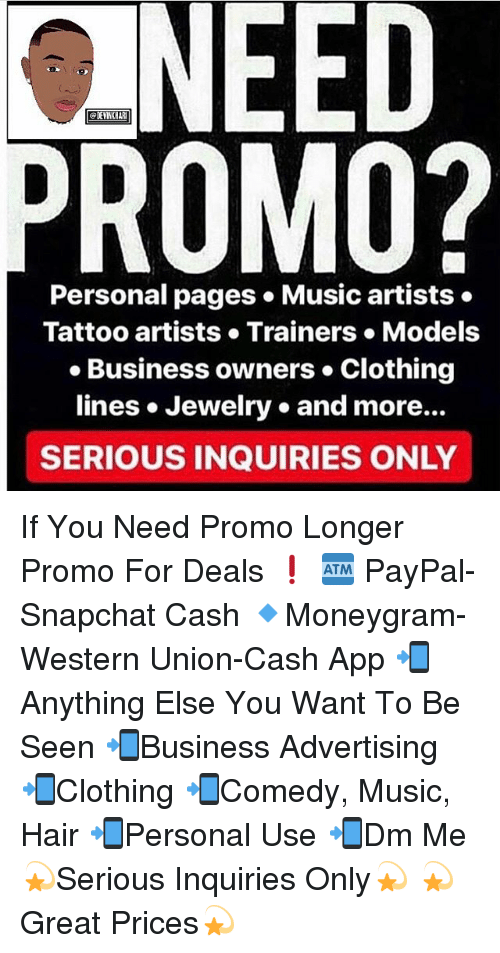 Memes, Music, and Snapchat: NEED  ROMO?  Personal pages Music artists.  Tattoo artists Trainers. Models  Business owners Clothing  lines . Jewelry. and more..  SERIOUS INQUIRIES ONLY If You Need Promo Longer Promo For Deals ❗️ 🏧 PayPal-Snapchat Cash 🔹Moneygram-Western Union-Cash App 📲Anything Else You Want To Be Seen 📲Business Advertising 📲Clothing 📲Comedy, Music, Hair 📲Personal Use 📲Dm Me 💫Serious Inquiries Only💫 💫Great Prices💫