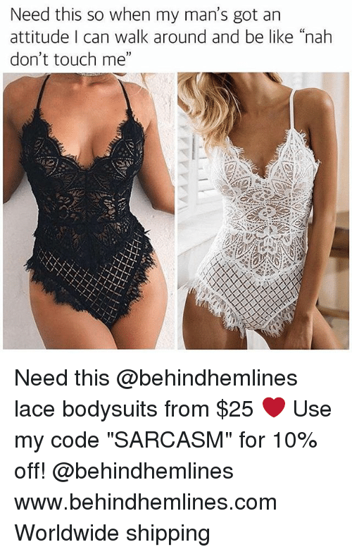 """Be Like, Funny, and Memes: Need this so when my man's got an  attitude I can walk around and be like """"nah  don't touch me"""" Need this @behindhemlines lace bodysuits from $25 ❤️ Use my code """"SARCASM"""" for 10% off! @behindhemlines www.behindhemlines.com Worldwide shipping"""