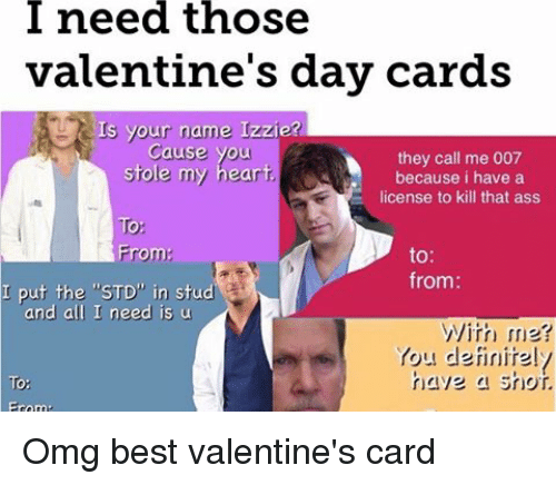 Ass, Memes, and Omg: need those  valentine's day cards  Is your name Izzie?  Cause you  they call me 007  Stoe my heart  because i have a  license to kill that ass  To  From  to  from:  I put the STD in stud  and all I need is u  With me?  You definitel  have a shot.  To  From Omg best valentine's card