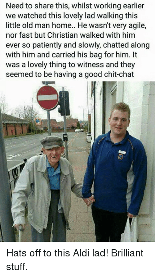 Dank, 🤖, and Fast: Need to share this, whilst working earlier  we watched this lovely lad walking this  little old man home.. He wasn't very agile,  nor fast but Christian walked with him  ever so patiently and slowly, chatted along  with him and carried his bag for him. It  was a lovely thing to witness and they  seemed to be having a good chit-chat Hats off to this Aldi lad! Brilliant stuff.