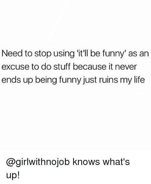 Funny, Life, and Memes: Need to stop using 'it'l be funny' as an  excuse to do stuff because it never  ends up being funny just ruins my life @girlwithnojob knows what's up!